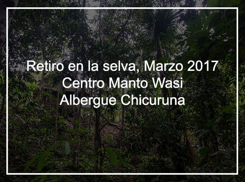 RETIRO EN LA SELVA, MARZO 2017 CENTRO MANTO WASI – ALBERGUE CHICURUNA