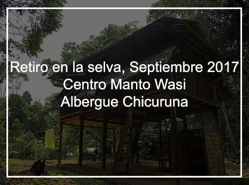 RETIRO EN LA SELVA, SEPTIEMBRE 2017 CENTRO MANTO WASI – ALBERGUE CHICURUNA