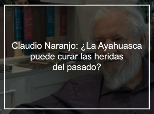 Claudio Naranjo. ¿La Ayahuasca puede curar las heridas del pasado?