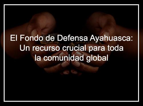 El Fondo de Defensa de Ayahuasca: un recurso crucial para toda la comunidad global